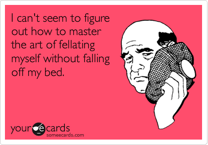 I can't seem to figureout how to masterthe art of fellatingmyself without fallingoff my bed.