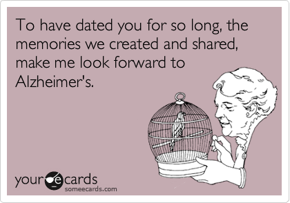 To have dated you for so long, the memories we created and shared, make me look forward to Alzheimer's.