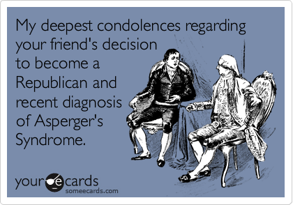 My deepest condolences regarding your friend's decision to become a Republican and recent diagnosis of Asperger's Syndrome.