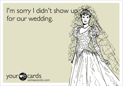 I'm sorry I didn't show upfor our wedding.