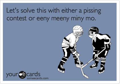 Let's solve this with either a pissing contest or eeny meeny miny mo.
