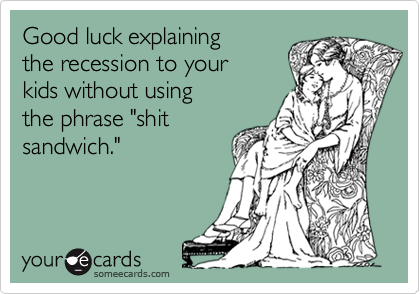 """Good luck explaining  the recession to your kids without using the phrase """"shit sandwich."""""""