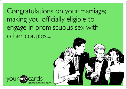Congratulations on your marriage; making you officially eligible to engage in promiscuous sex with  other couples....