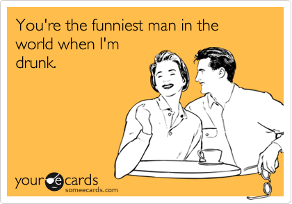You're the funniest man in the world when I'mdrunk.