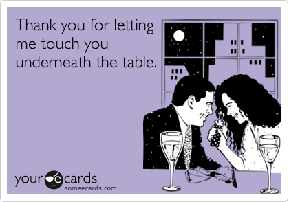 Thank you for letting me touch you underneath the table.
