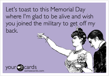 Let's toast to this Memorial Day where I'm glad to be alive and wish you joined the military to get off myback.
