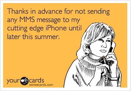 Thanks in advance for not sending any MMS message to my cutting edge iPhone until later this summer.