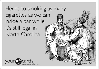 Here's to smoking as many cigarettes as we can inside a bar while it's still legal in North Carolina