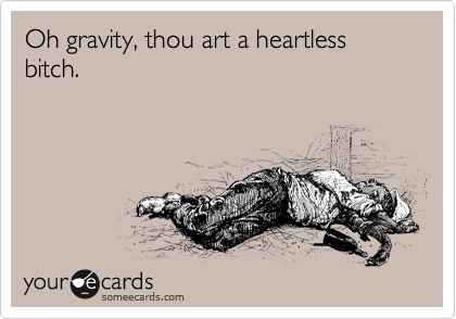Oh gravity, thou art a heartless bitch.
