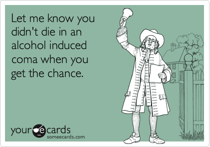 Let me know youdidn't die in analcohol inducedcoma when youget the chance.