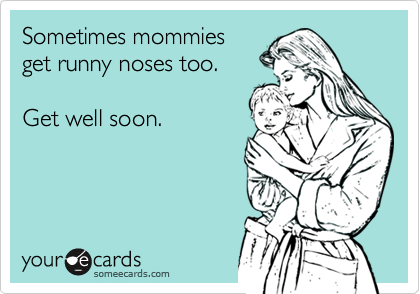 Sometimes mommiesget runny noses too.Get well soon.