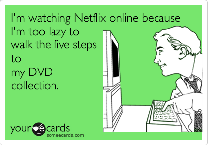 I'm watching Netflix online because I'm too lazy to