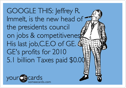 GOOGLE THIS: Jeffrey R. Immelt, is the new head of the presidents council on jobs & competitiveness. His last job,C.E.O of GE. GE's profits for 2010   5.1 billion Taxes paid %240.00