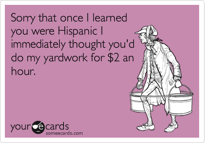 Sorry that once I learnedyou were Hispanic Iimmediately thought you'ddo my yardwork for $2 anhour.
