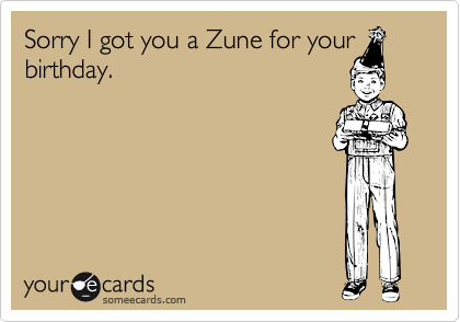 Sorry I got you a Zune for your