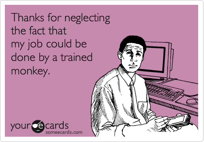 Thanks for neglecting  the fact that  my job could be  done by a trained monkey.