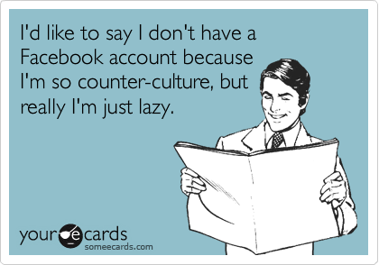 I'd like to say I don't have a Facebook account because