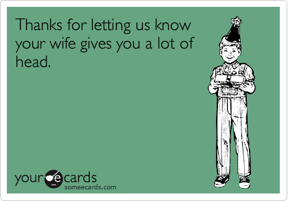 Thanks for letting us knowyour wife gives you a lot ofhead.