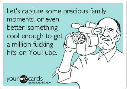 Let's capture some precious family moments, or evenbetter, somethingcool enough to geta million fuckinghits on YouTube.