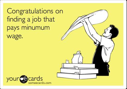 Congratulations onfinding a job thatpays minumumwage.