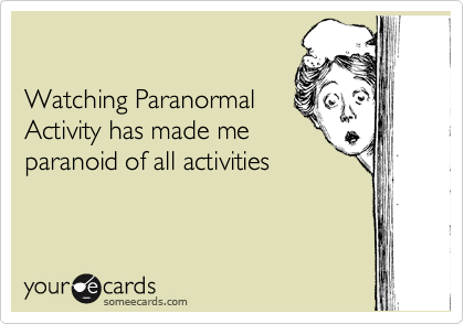 Watching Paranormal Activity has made me paranoid of all activities