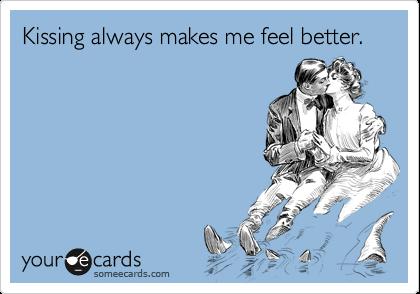 Kissing always makes me feel better.