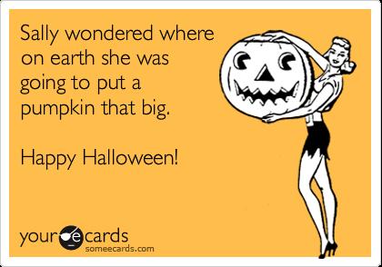 Sally wondered whereon earth she wasgoing to put apumpkin that big.Happy Halloween!