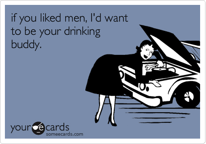 if you liked men, I'd want