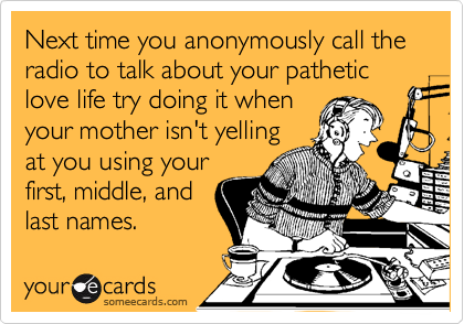 Next time you anonymously call the radio to talk about your pathetic love life try doing it whenyour mother isn't yellingat you using yourfirst, middle, andlast names.