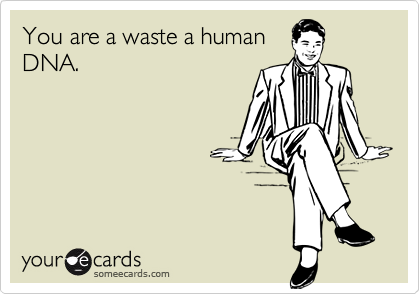 You are a waste a humanDNA.