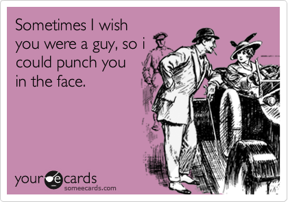 Sometimes I wishyou were a guy, so icould punch youin the face.