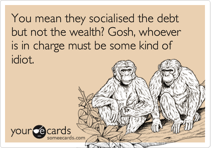 You mean they socialised the debt but not the wealth? Gosh, whoever is in charge must be some kind of idiot.