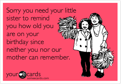 Sorry you need your little sister to remind you how old you are on your birthday since neither you nor our mother can remember.