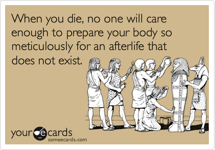 When you die, no one will care enough to prepare your body so meticulously for an afterlife that does not exist.