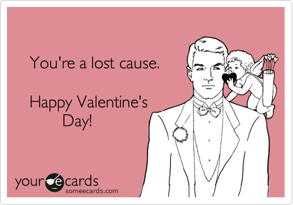 You're a lost cause.     Happy Valentine's           Day!