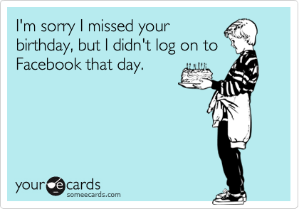sorry i missed your birthday I'm sorry I missed your birthday, but I didn't log on to Facebook  sorry i missed your birthday