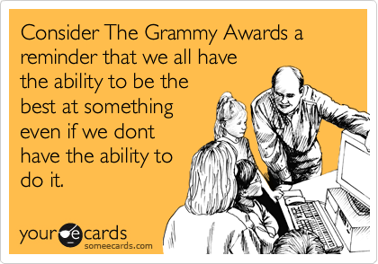 Consider The Grammy Awards a reminder that we all have the ability to be the best at something even if we dont have the ability to do it.