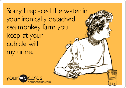 Sorry I replaced the water inyour ironically detachedsea monkey farm youkeep at yourcubicle withmy urine.