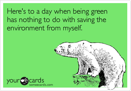 Here's to a day when being green has nothing to do with saving the environment from myself.