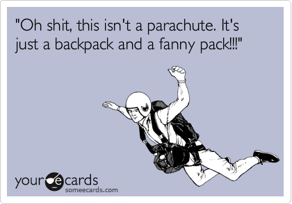 """""""Oh shit, this isn't a parachute. It's just a backpack and a fanny pack!!!"""""""