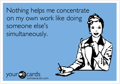 Nothing helps me concentrate on my own work like doing someone else's simultaneously.