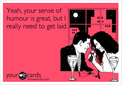 Yeah, your sense ofhumour is great, but Ireally need to get laid.