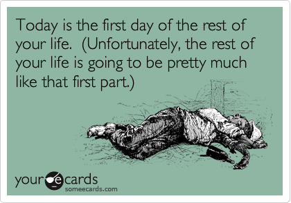 Today is the first day of the rest of your life.  (Unfortunately, the rest of your life is going to be pretty much like that first part.)