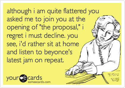 """although i am quite flattered you asked me to join you at the opening of """"the proposal,"""" i regret i must decline. you see, i'd rather sit at home and listen to beyonce's latest jam on repeat."""