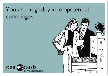 You are laughably incompetent at cunnilingus.