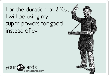 For the duration of 2009,I will be using mysuper-powers for goodinstead of evil.