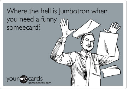 Where the hell is Jumbotron when you need a funnysomeecard?