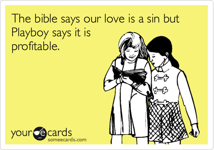 The bible says our love is a sin but Playboy says it isprofitable.