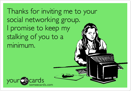 Thanks for inviting me to your social networking group.  I promise to keep my stalking of you to a minimum.