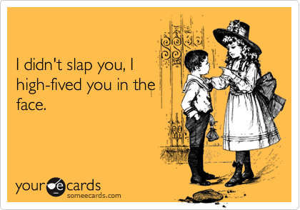 I didn't slap you, I
